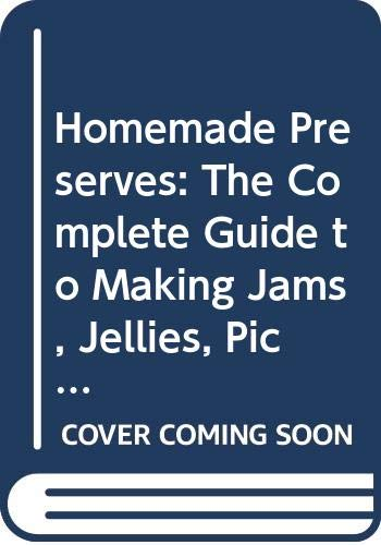Homemade Preserves: The Complete Guide to Making Jams, Jellies, Pickles, Chutneys, Conserves and Ketchups