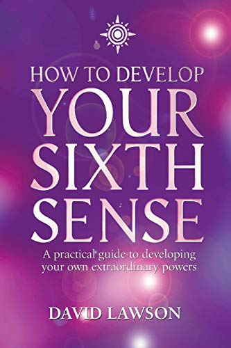 How to Develop Your Sixth Sense: A Practical Guide to Developing Your Own Extraordianry Powers