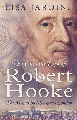 The Curious Life of Robert Hooke: The Man Who Measured London