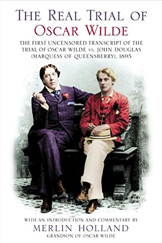 The Real Trial of Oscar Wilde: The First Uncensored Transcript of The Trial of Oscar Wilde vs. John Douglas (Marquess of Queensberry), 1895