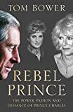 Rebel Prince: The Power, Passion and Defiance of Prince Charles - the explosive biography, as seen in the Daily Mail