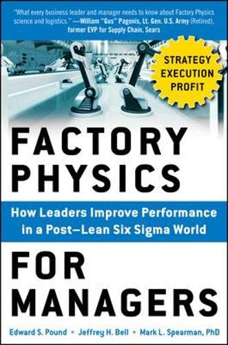 Factory Physics for Managers: How Leaders Improve Performance in a Post-Lean Six Sigma World par  Edward S. Pound, Jeffrey H. Bell, Mark L. Spearman