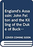 England's Assassin: John Felton and the Killing of the Duke of Buckingham