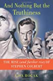 Stephen Colbert: And Nothing But the Truthiness: The Rise (and Further Rise) of Stephen Colbert