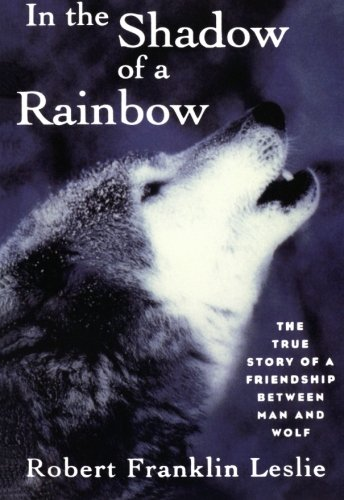 In the Shadow of a Rainbow – The True Story of a Friendship Between Man and Wolf