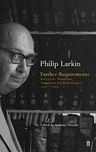 Phillip Larkin,Anthony Thwaite, Further Requirements: Interviews, Broadcasts, Statements and Reviews, 1952-85