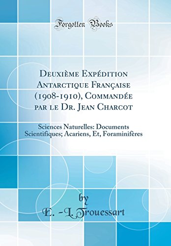 Deuxi'me Exp'dition Antarctique Franaise (1908-1910), Command'e Par Le Dr. Jean Charcot: Sciences Naturelles: Documents Scientifiques; Acariens, Et, Foraminif'res (Classic Reprint)