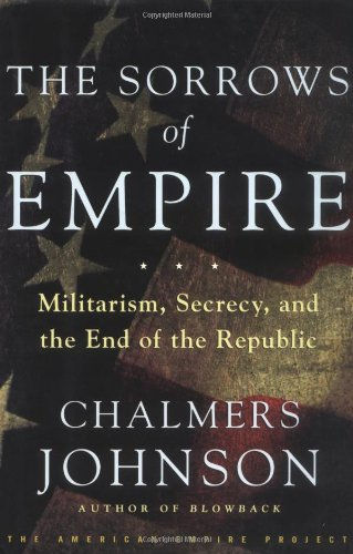 Chalmers Johnson, The Sorrows of Empire: Militarism, Secrecy, and the End of the Republic
