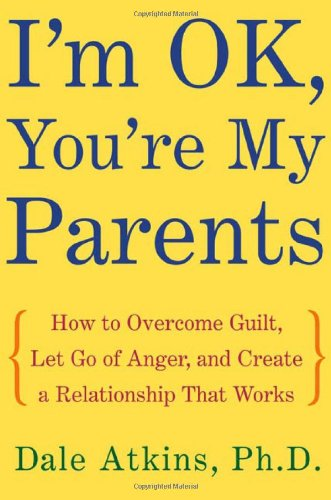Dale Atkins, PH.D, I'm OK, You're My Parents: How to Overcome Guilt
