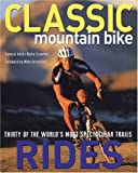 Classic Mountain Bike Rides : Thirty of the World's Most Spectacular Trails