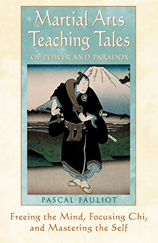 Martial Arts Teaching Tales of Power and Paradox: Freeing the Mind, Focussing Chi and Mastering the Self by Pascal Fauliot