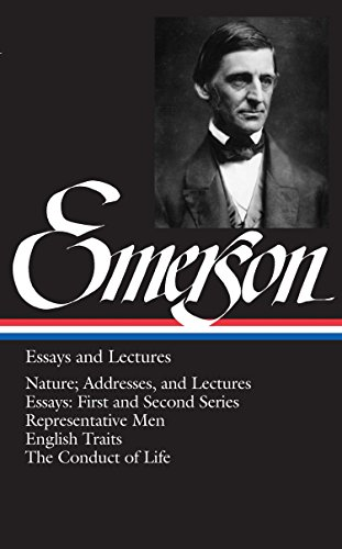Ralph Waldo Emerson: Essays and Lectures (LOA #15): Nature; Addresses, and Lectures / Essays: First and Second Series / Representative Men / English Traits / The Conduct of Life