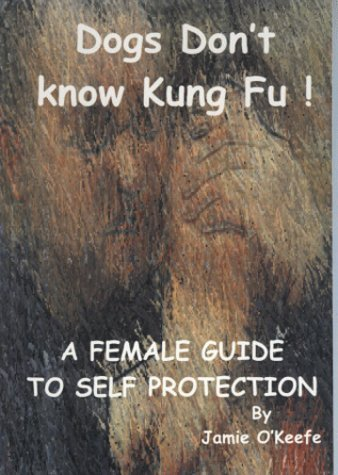 Dogs Don't Know Kung Fu: Female Guide to Self Protection by Jamie O'Keefe