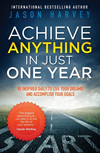 Achieve Anything In Just One Year: Be Inspired Daily to Live Your Dreams and Accomplish Your Goals