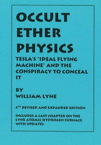OCCULT ETHER PHYSICS: 4th Revised and Expanded Edition: Tesla's Ideal Flying Machine and the Conspiracy to Conceal It