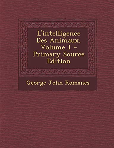 L'Intelligence Des Animaux, Volume 1 par George John Romanes