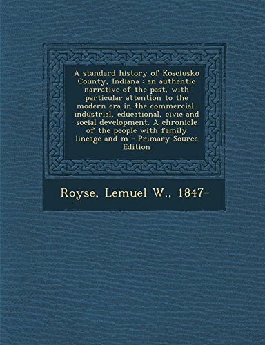 A Standard History of Kosciusko County, Indiana: An Authentic Narrative of the Past, with Particular Attention to the Modern Era in the Commercial. of the People with Family Lineage and M