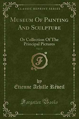 Museum of Painting and Sculpture, Vol. 15: Or Collection of the Principal Pictures (Classic Reprint)
