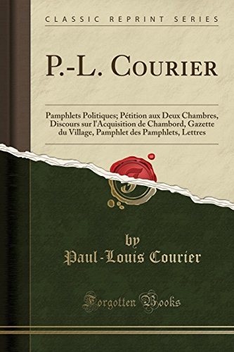 P.-L. Courier: Pamphlets Politiques; Pétition Aux Deux Chambres, Discours Sur l'Acquisition de Chambord, Gazette Du Village, Pamphlet Des Pamphlets, Lettres (Classic Reprint)