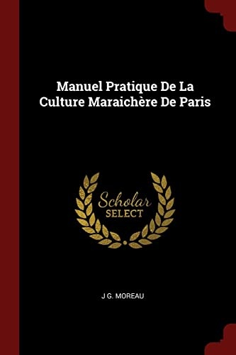 Manuel Pratique de la Culture Maraichere de Paris par J G Moreau