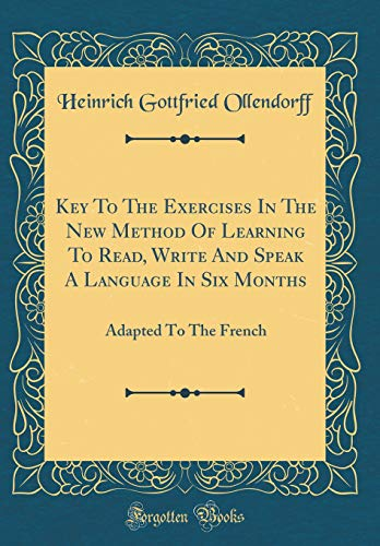 Key to the Exercises in the New Method of Learning to Read, Write and Speak a Language in Six Months: Adapted to the French (Classic Reprint)