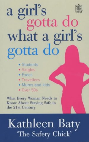A Girl's Gotta Do What a Girl's Gotta Do: The Ultimate Guide to Living Safe & Smart