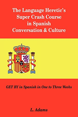 L. Adams The Language Heretic´s Super Crash Course in Spanish