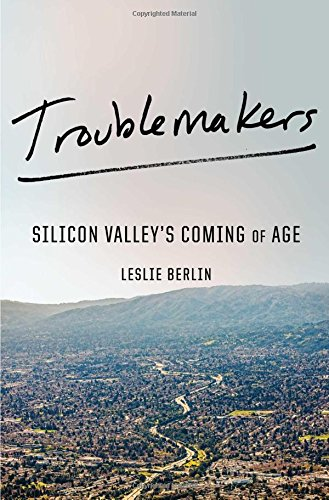 Troublemakers: Silicon Valley's Coming of Age par Leslie Berlin