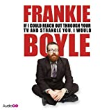 Frankie Boyle: If I Could Reach Out Through Your TV and Strangle You, I Would