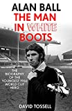 Alan Ball: The Man in White Boots: The biography of the youngest 1966 World Cup Hero