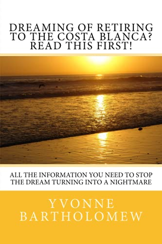 Dreaming of Retiring to the Costa Blanca? Read this first!: All the information you need to stop the Dream turning into a Nightmare