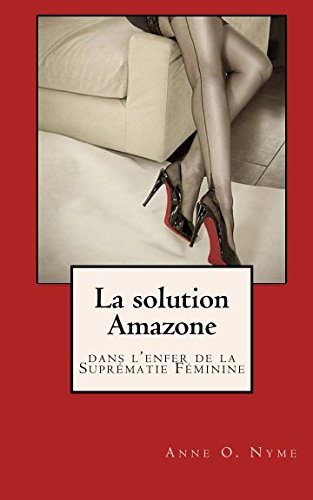La Solution Amazone: dans l'enfer de la Suprematie Feminine