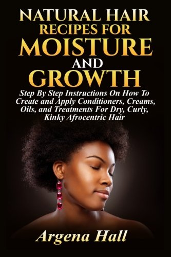 Natural Hair Recipes For Moisture and Growth: Step By Step Instructions On How To Create and Apply Conditioners, Creams, Oils, and Treatments For Dry, Curly, Kinky Afrocentric Hair par Argena Hall