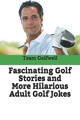 Fascinating Golf Stories and More Hilarious Adult Golf Jokes: Another Golfwell Treasury of the Absolute Best in Golf Stories, and Golf Jokes par  Team At Golfwell