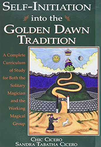 Chic Cicero,Sandra Tabatha Cicero, Self-initiation into the Golden Dawn Tradition: A Complete Curriculum of Study for Both the Solitary Magician and the Working Magical Group