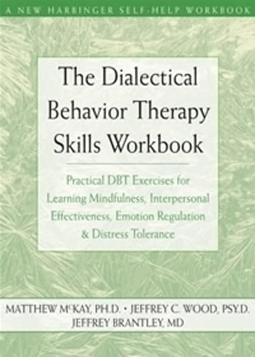 The Dialectical Behavior Therapy Skills Workbook: Practical DBT Exercises for Learning Mindfulness, Interpersonal Effectiveness, Emotion Regulation and Distress Tolerance