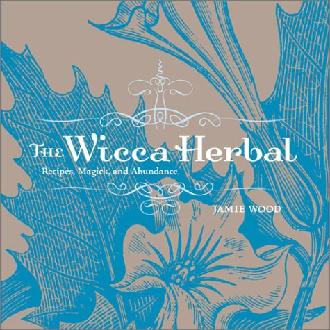 Jamie Wood, The Wicca Herbal: A Guide to Healing Body and Spirit with Magickal Herbs