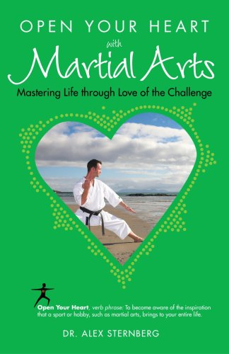Open Your Heart with Martial Arts: Mastering Life Through Love of the Challenge
