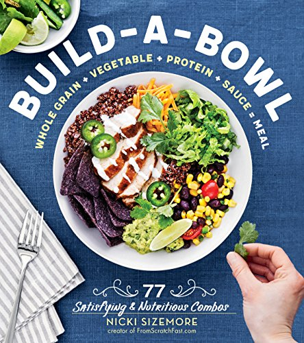 Build-a-Bowl: 77 Satisfying & Nutritious Combos -- Whole Grain + Vegetable + Protein + Sauce = Meal
