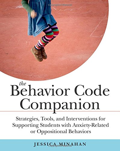 The Behavior Code Companion: Strategies, Tools, andInterventions for Supporting Students with Anxiety-Related and Oppositional Behaviors