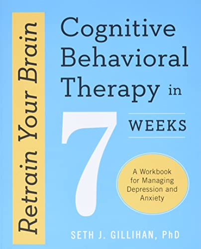 Retrain Your Brain: Cognitive Behavioral Therapy in 7 Weeks, A Workbook for Managing Depression and Anxiety