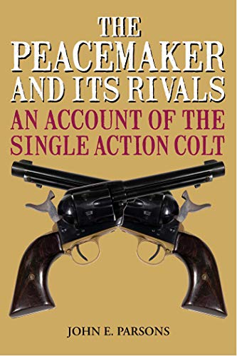 The Peacemaker and Its Rivals: An Account of the Single Action Colt par  John E. Parsons