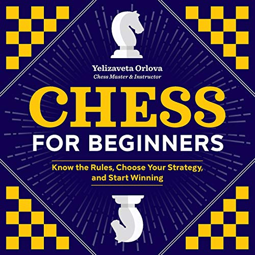 Chess for Beginners: Know the Rules, Choose Your Strategy, and Start Winning par Yelizaveta Orlova