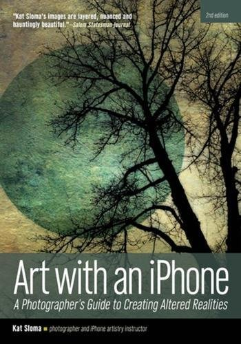 Art With an Iphone: A Photographer's Guide to Creating Altered Realities par
