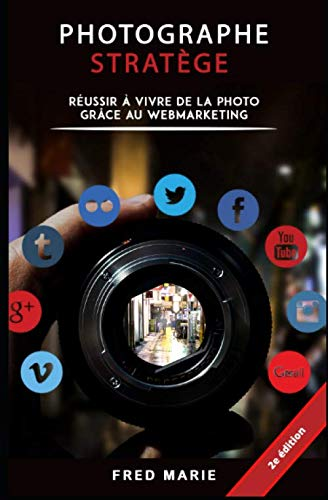 Photographe Stratège: Réussir à vivre de la photo grâce au web-marketing