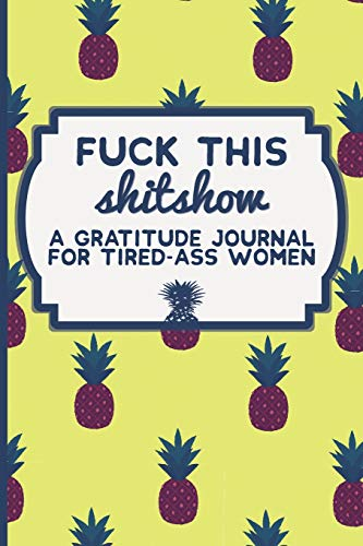 Fuck This Shit Show: A Gratitude Journal for Tired-Ass Women: Funny Swearing Gifts | Gag Gifts for Women | Small Gifts for Sisters and Best Friends