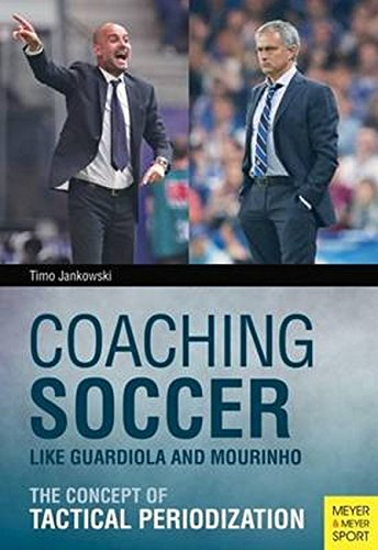 Coaching Soccer Like Guardiola and Mourinho: The Concept of Tactical Periodization par Timo Jankowski