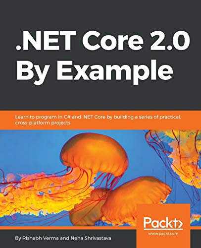 .NET Core 2.0 By Example: Learn to program in C# and .NET Core by building a series of practical, cross-platform projects par Rishabh Verma, Neha Shrivastava