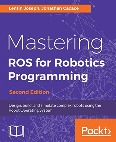 Mastering ROS for Robotics Programming - Second Edition: Design, build, and simulate complex robots using the Robot Operating System par  Lentin Joseph, Jonathan Cacace
