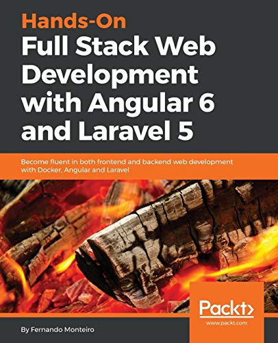 Hands-On Full Stack Web Development with Angular 6 and Laravel 5: Become fluent in both frontend and backend web development with Docker, Angular and Laravel par Fernando Monteiro
